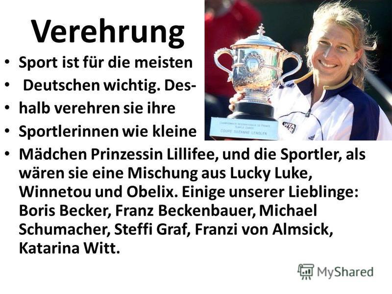 Verehrung Sport ist für die meisten Deutschen wichtig. Des- halb verehren sie ihre Sportlerinnen wie kleine Mädchen Prinzessin Lillifee, und die Sportler, als wären sie eine Mischung aus Lucky Luke, Winnetou und Obelix. Einige unserer Lieblinge: Bori