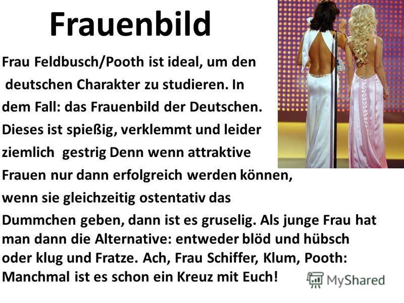 Frauenbild Frau Feldbusch/Pooth ist ideal, um den deutschen Charakter zu studieren. In dem Fall: das Frauenbild der Deutschen. Dieses ist spießig, verklemmt und leider ziemlich gestrig Denn wenn attraktive Frauen nur dann erfolgreich werden können, w