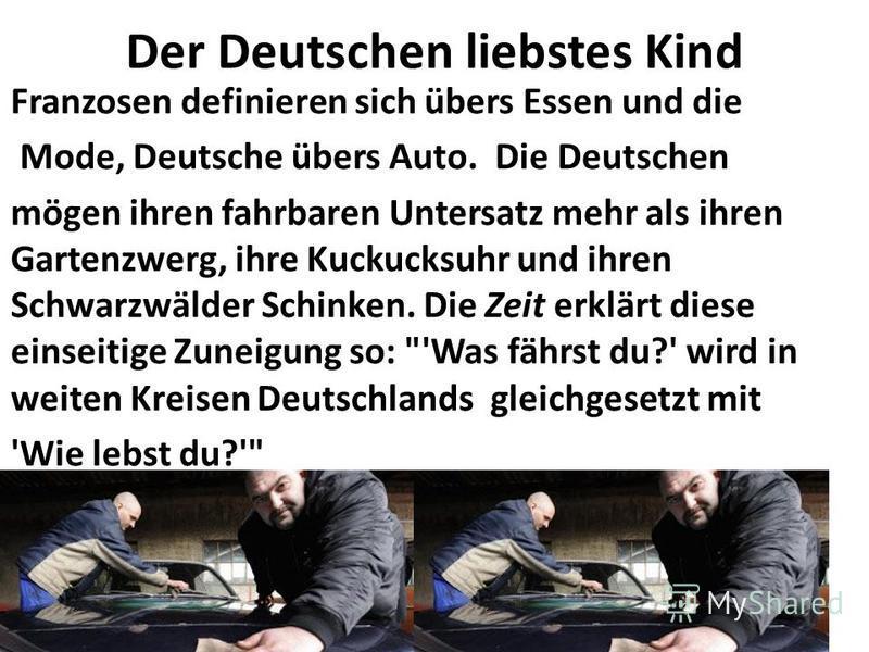 Der Deutschen liebstes Kind Franzosen definieren sich übers Essen und die Mode, Deutsche übers Auto. Die Deutschen mögen ihren fahrbaren Untersatz mehr als ihren Gartenzwerg, ihre Kuckucksuhr und ihren Schwarzwälder Schinken. Die Zeit erklärt diese e