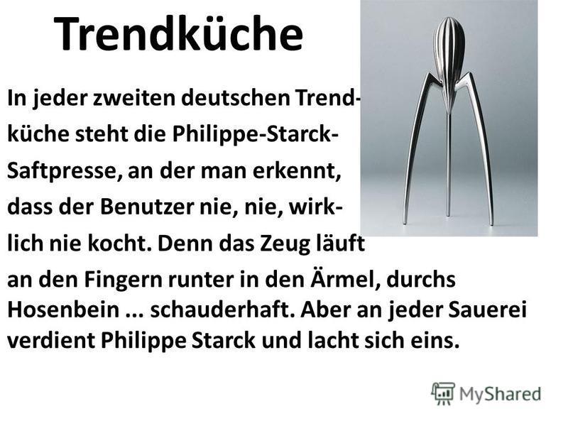 Trendküche In jeder zweiten deutschen Trend- küche steht die Philippe-Starck- Saftpresse, an der man erkennt, dass der Benutzer nie, nie, wirk- lich nie kocht. Denn das Zeug läuft an den Fingern runter in den Ärmel, durchs Hosenbein... schauderhaft.
