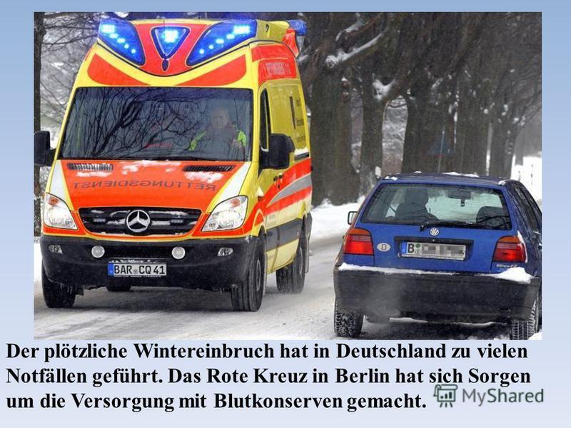 Der plötzliche Wintereinbruch hat in Deutschland zu vielen Notfällen geführt. Das Rote Kreuz in Berlin hat sich Sorgen um die Versorgung mit Blutkonserven gemacht.