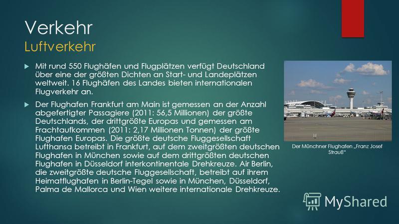 Verkehr Luftverkehr Mit rund 550 Flughäfen und Flugplätzen verfügt Deutschland über eine der größten Dichten an Start- und Landeplätzen weltweit. 16 Flughäfen des Landes bieten internationalen Flugverkehr an. Der Flughafen Frankfurt am Main ist gemes