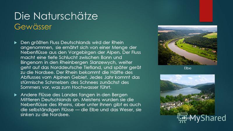 Die Naturschätze Gewässer Den größten Fluss Deutschlands wird der Rhein angenommen, sie ernährt sich von einer Menge der Nebenflüsse aus den Vorgebirgen der Alpen. Der Fluss macht eine tiefe Schlucht zwischen Bonn und Bingenom in den Rheinbergen Slan