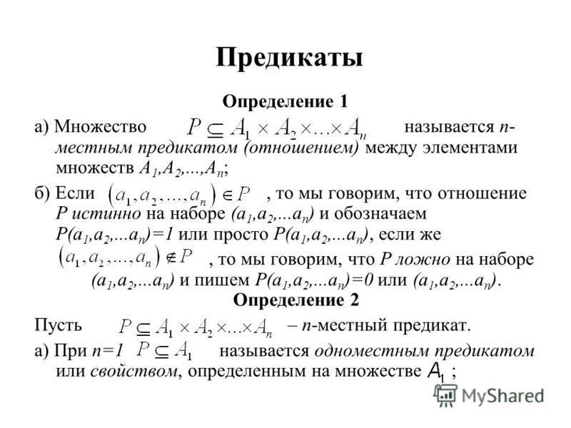 Предикаты Определение 1 а) Множество называется n- местным предикатом (отношением) между элементами множеств А 1,А 2,...,А n ; б) Если, то мы говорим, что отношение Р истинно на наборе (a 1,a 2,...a n ) и обозначаем Р(a 1,a 2,...a n )=1 или просто Р(