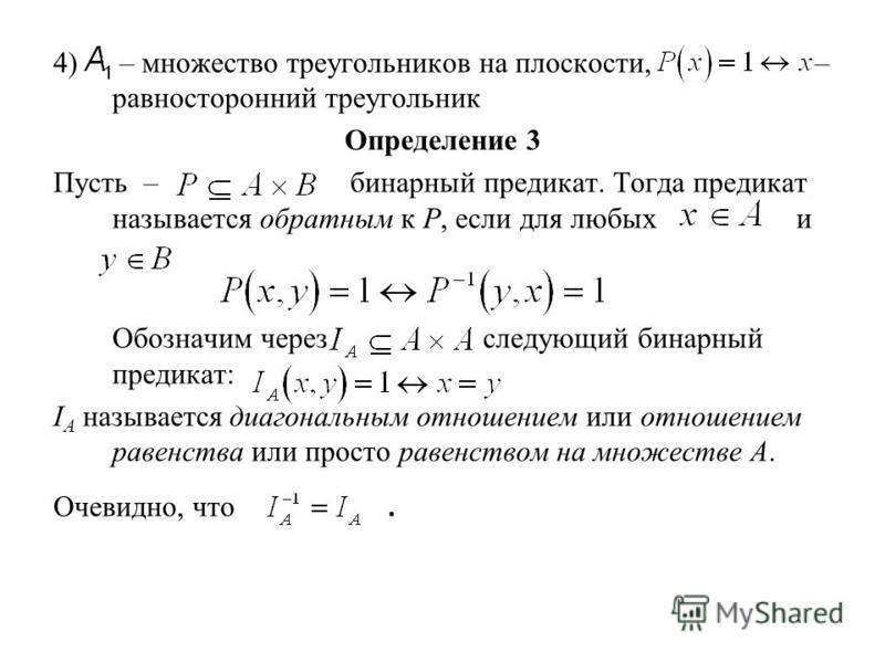 4) – множество треугольников на плоскости, – равносторонний треугольник Определение 3 Пусть – бинарный предикат. Тогда предикат называется обратным к Р, если для любых и Обозначим через следующий бинарный предикат: I А называется диагональным отношен