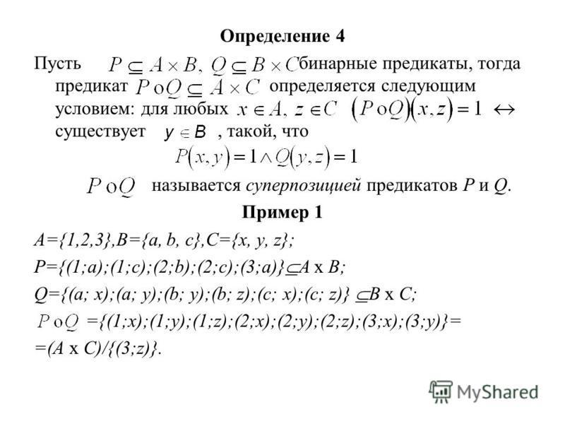 Определение 4 Пусть бинарные предикаты, тогда предикат определяется следующим условием: для любых существует, такой, что называется суперпозицией предикатов Р и Q. Пример 1 A={1,2,3},B={a, b, c},C={x, y, z}; P={(1;a);(1;c);(2;b);(2;c);(3;a)} A х B; Q