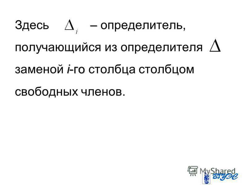 – Здесь – определитель, получающийся из определителя i-го заменой i-го столбца столбцом свободных членов.