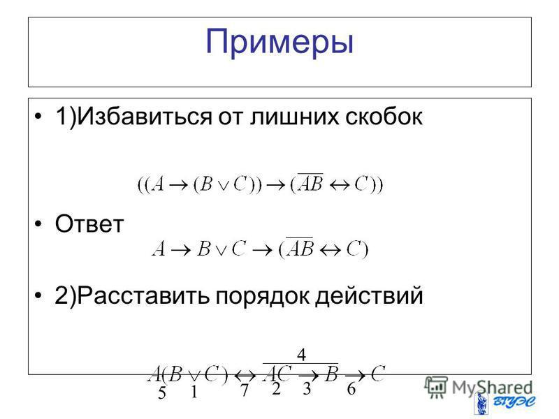 Порядок действий 1)Однотипные операции выполняются в порядке их следования. Например, 2) Отрицание подразумевает скобки. 3) Конъюнкция связывает сильнее, чем дизъюнкция. Например, 4) Дизъюнкция связывает сильнее, чем импликация. Например, 5) Импликац