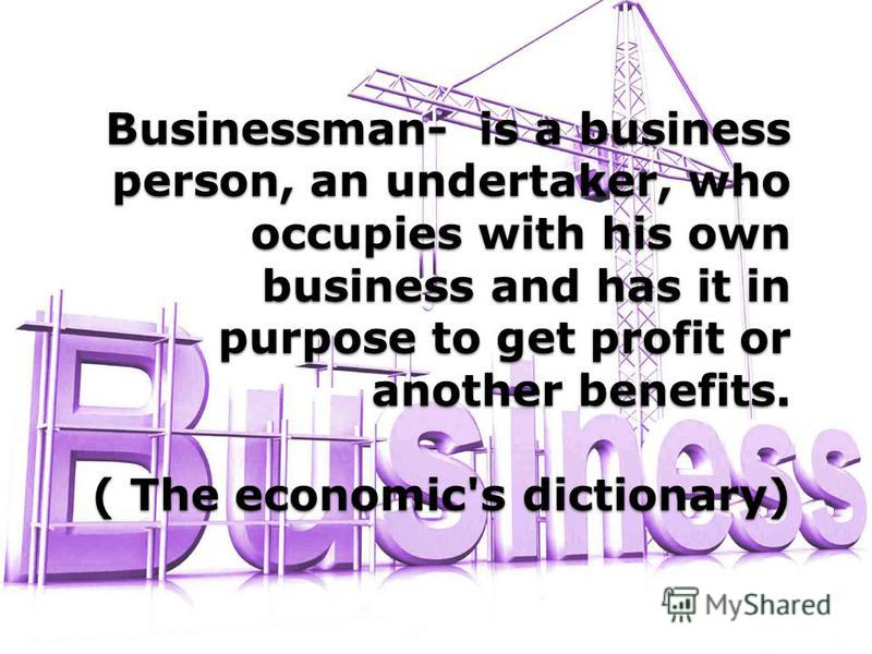 Businessman- is a business person, an undertaker, who occupies with his own business and has it in purpose to get profit or another benefits. ( The economic's dictionary)