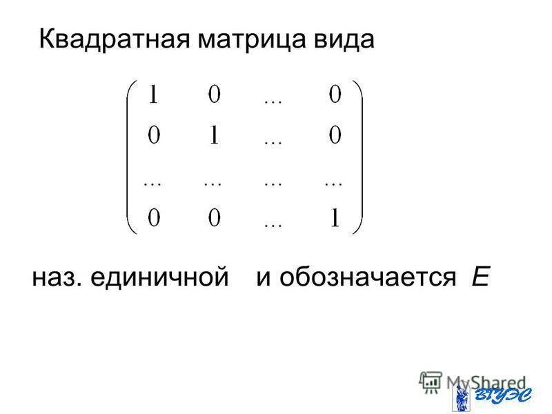 Квадратная матрица вида наз. единичной и обозначается Е