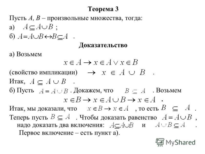 Теорема 3 Пусть А, В – произвольные множества, тогда: а) ; б). Доказательство а) Возьмем (свойство импликации). Итак,. б) Пусть. Докажем, что. Возьмем. Итак, мы доказали, что, то есть. Теперь пусть. Чтобы доказать равенство, надо доказать два включен