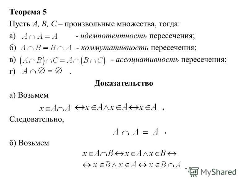 Теорема 5 Пусть А, В, С – произвольные множества, тогда: а) - идемпотентность пересечения; б) - коммутативность пересечения; в) - ассоциативность пересечения; г). Доказательство а) Возьмем. Следовательно,. б) Возьмем.