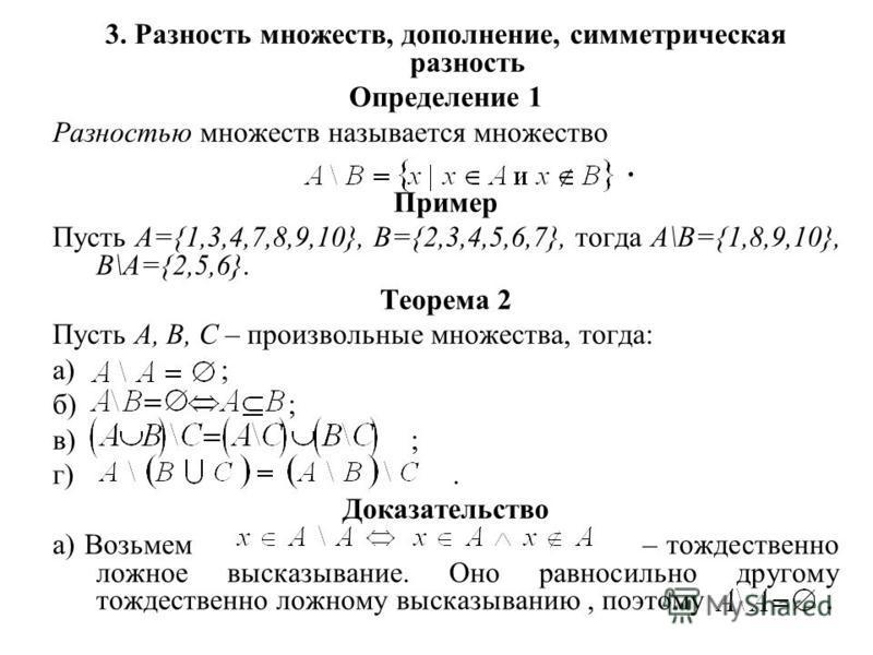 3. Разность множеств, дополнение, симметрическая разность Определение 1 Разностью множеств называется множество. Пример Пусть А={1,3,4,7,8,9,10}, B={2,3,4,5,6,7}, тогда A\B={1,8,9,10}, B\A={2,5,6}. Теорема 2 Пусть А, В, С – произвольные множества, то