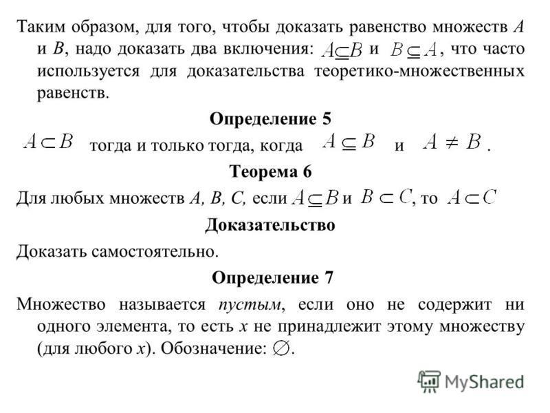 Таким образом, для того, чтобы доказать равенство множеств А и В, надо доказать два включения: и, что часто используется для доказательства теоретико-множественных равенств. Определение 5 тогда и только тогда, когда и. Теорема 6 Для любых множеств А,