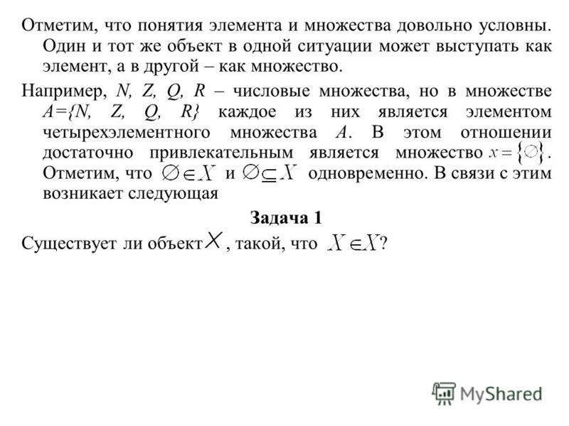 Отметим, что понятия элемента и множества довольно условны. Один и тот же объект в одной ситуации может выступать как элемент, а в другой – как множество. Например, N, Z, Q, R – числовые множества, но в множестве А={N, Z, Q, R} каждое из них является