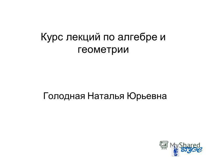 Курс лекций по алгебре и геометрии Голодная Наталья Юрьевна