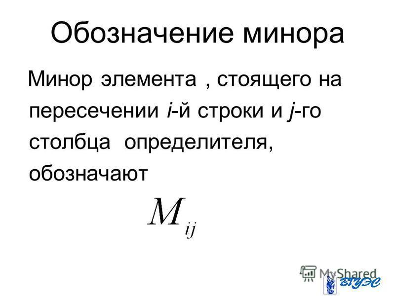 Обозначение минора Минор элемента, стоящего на пересечении i-й строки и j-го столбца определителя, обозначают