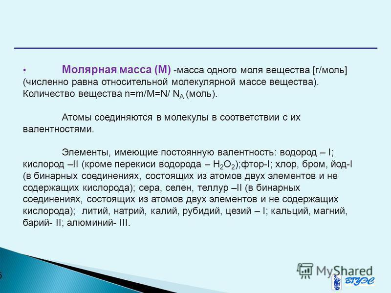 5 Молярная масса (М) -масса одного моля вещества [г/моль] (численно равна относительной молекулярной массе вещества). Количество вещества n=m/M=N/ N A (моль). Атомы соединяются в молекулы в соответствии с их валентностями. Элементы, имеющие постоянну
