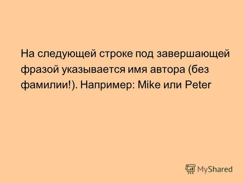 На следующей строке под завершающей фразой указывается имя автора (без фамилии!). Например: Mike или Peter