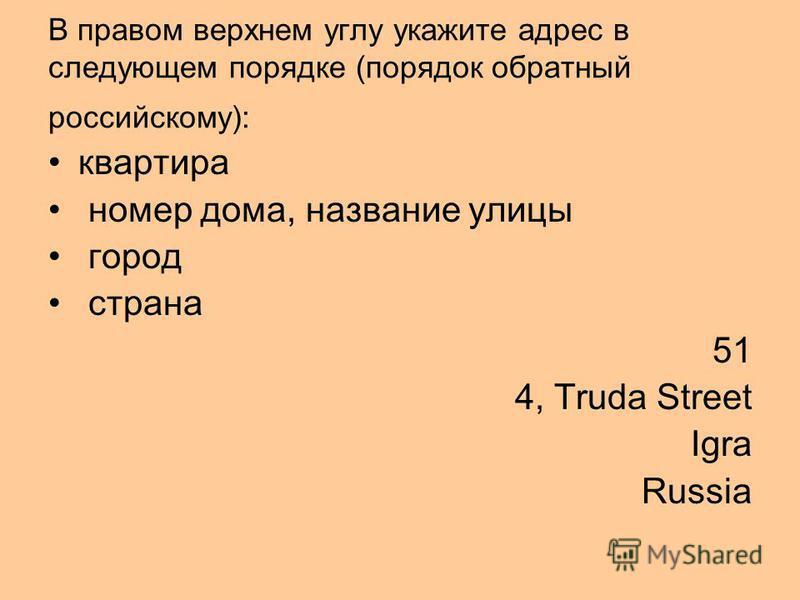 В правом верхнем углу укажите адрес в следующем порядке (порядок обратный российскому): квартира номер дома, название улицы город страна 51 4, Truda Street Igra Russia