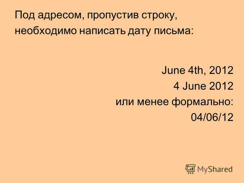 Под адресом, пропустив строку, необходимо написать дату письма: June 4th, 2012 4 June 2012 или менее формально: 04/06/12