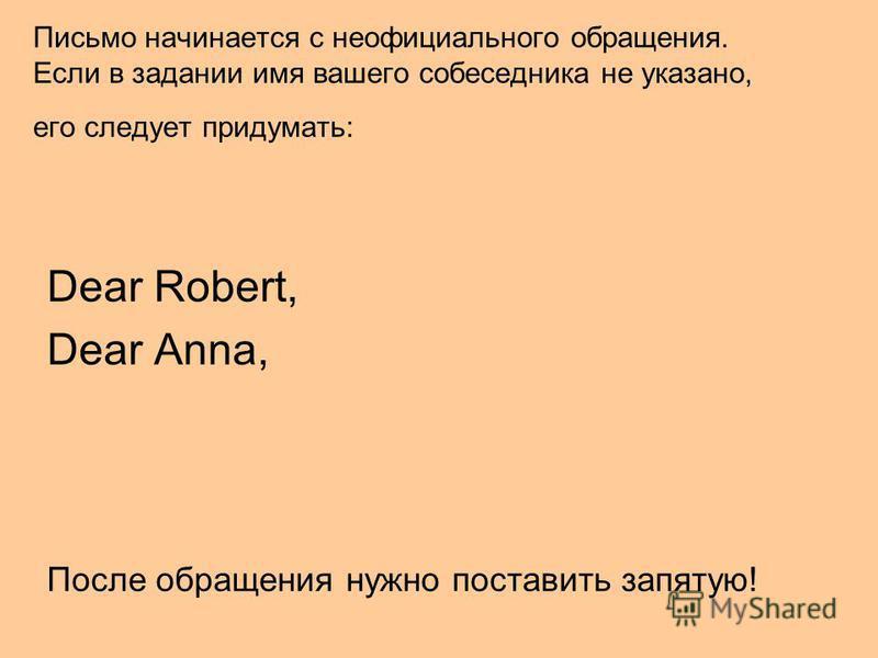 Письмо начинается с неофициального обращения. Если в задании имя вашего собеседника не указано, его следует придумать: Dear Robert, Dear Anna, После обращения нужно поставить запятую!