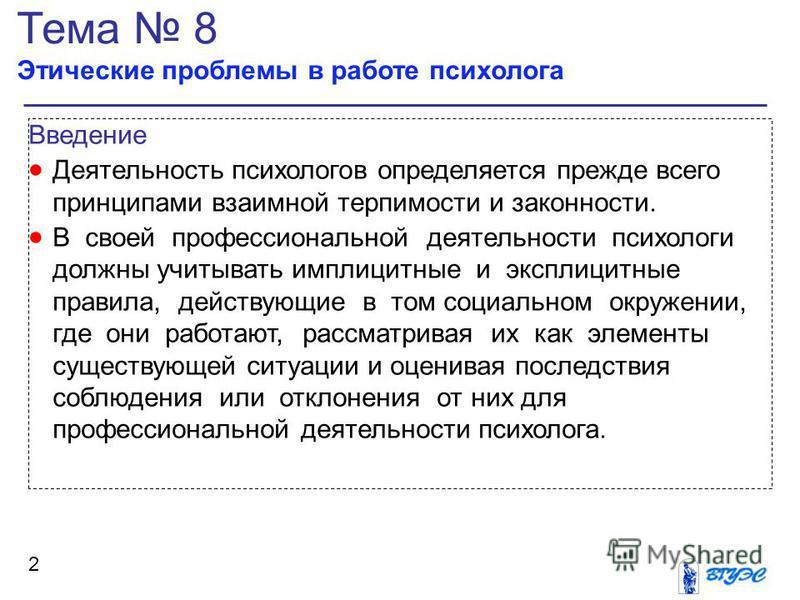 Тема 8 Этические проблемы в работе психолога 2 Введение Деятельность психологов определяется прежде всего принципами взаимной терпимости и законности. В своей профессиональной деятельности психологи должны учитывать имплицитные и эксплицитные правила