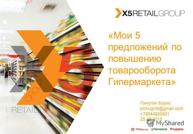 X5 RETAIL GROUP «Мои 5 предложений по повышению товарооборота Гипермаркета» Пичугин Борис pichuginb@gmail.com +79044830931 25.08.2015