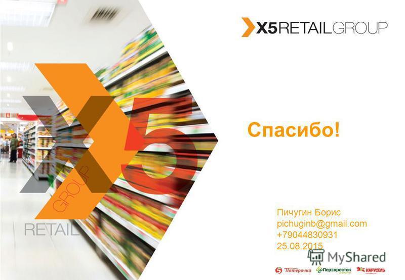 X5 RETAIL GROUP Спасибо! Пичугин Борис pichuginb@gmail.com +79044830931 25.08.2015
