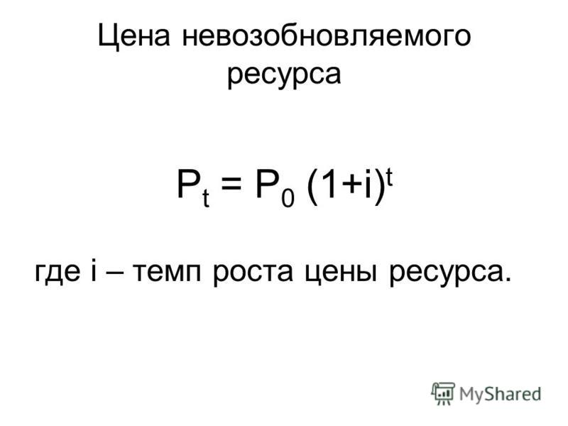 Цена невозобновляемого ресурса P t = P 0 (1+i) t где i – темп роста цены ресурса.