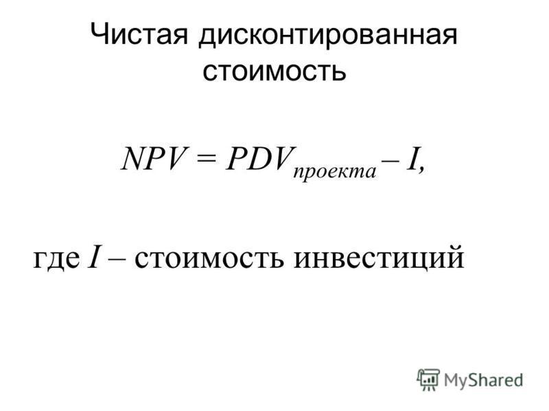 Чистая дисконтированная стоимость NPV = PDV проекта – I, где I – стоимость инвестиций