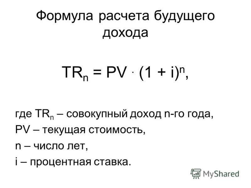 Формула расчета будущего дохода TR n = PV. (1 + i) n, где TR n – совокупный доход n-го года, PV – текущая стоимость, n – число лет, i – процентная ставка.