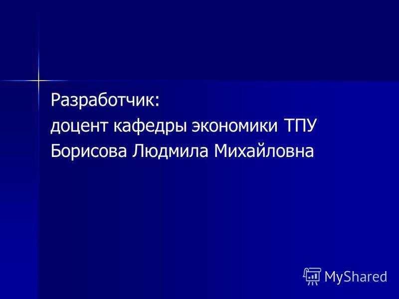 Разработчик: доцент кафедры экономики ТПУ Борисова Людмила Михайловна