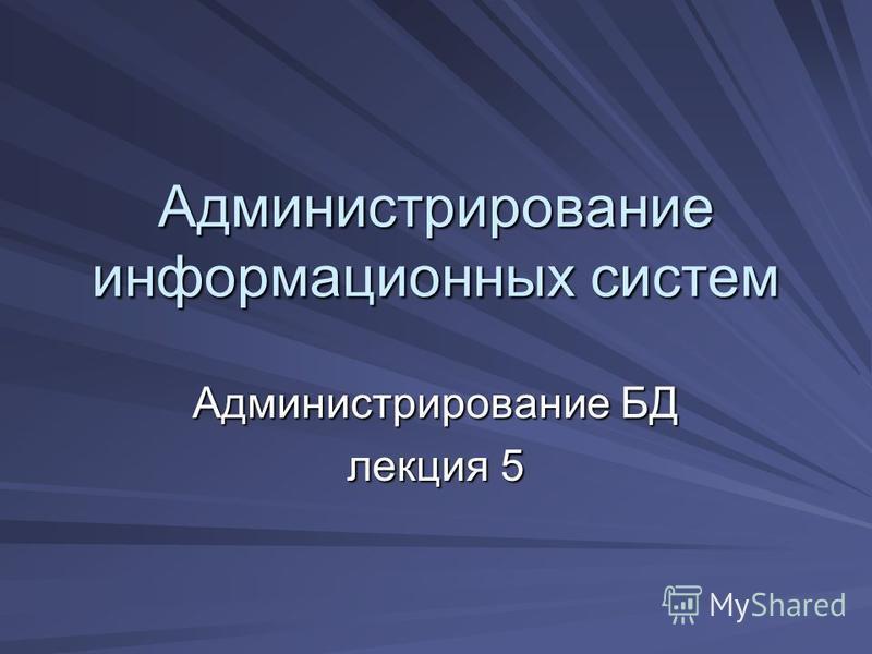 Администрирование информационных систем Администрирование БД лекция 5