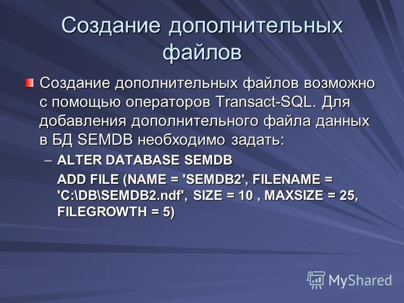 Создание дополнительных файлов Создание дополнительных файлов возможно с помощью операторов Transact-SQL. Для добавления дополнительного файла данных в БД SEMDB необходимо задать: –ALTER DATABASE SEMDB ADD FILE (NAME = 'SEMDB2', FILENAME = 'C:\DB\SEM
