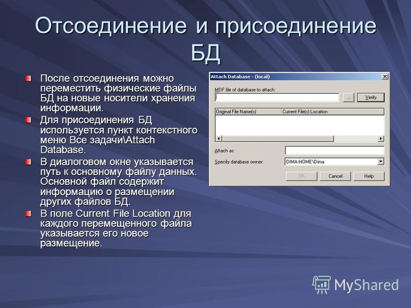Отсоединение и присоединение БД После отсоединения можно переместить физические файлы БД на новые носители хранения информации. Для присоединения БД используется пункт контекстного меню Все задачи\Attach Database. В диалоговом окне указывается путь к