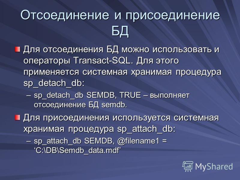 Отсоединение и присоединение БД Для отсоединения БД можно использовать и операторы Transact-SQL. Для этого применяется системная хранимая процедура sp_detach_db: –sp_detach_db SEMDB, TRUE – выполняет отсоединение БД semdb. Для присоединения используе