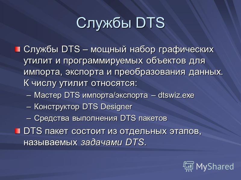Службы DTS Службы DTS – мощный набор графических утилит и программируемых объектов для импорта, экспорта и преобразования данных. К числу утилит относятся: –Мастер DTS импорта/экспорта – dtswiz.exe –Конструктор DTS Designer –Средства выполнения DTS п