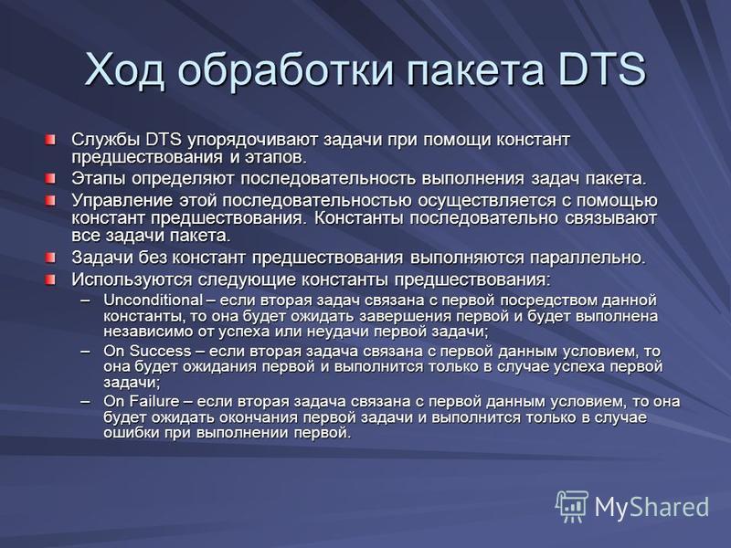 Ход обработки пакета DTS Службы DTS упорядочивают задачи при помощи констант предшествования и этапов. Этапы определяют последовательность выполнения задач пакета. Управление этой последовательностью осуществляется с помощью констант предшествования.