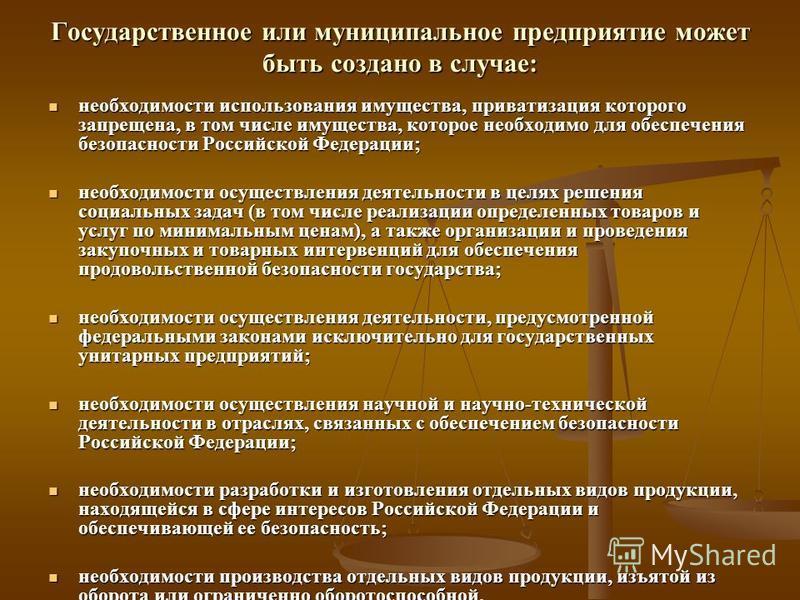 Государственное или муниципальное предприятие может быть создано в случае: необходимости использования имущества, приватизация которого запрещена, в том числе имущества, которое необходимо для обеспечения безопасности Российской Федерации; необходимо