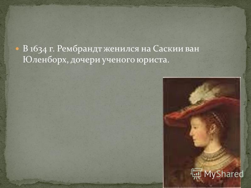 В 1634 г. Рембрандт женился на Саскии ван Юленборх, дочери ученого юриста.