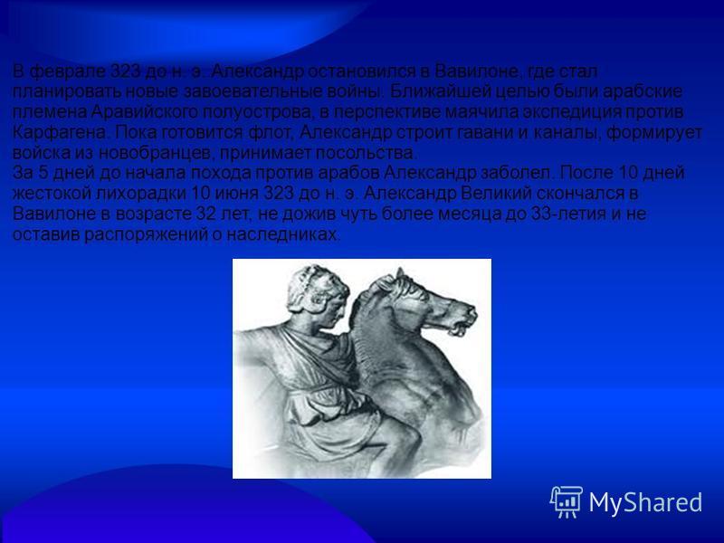 В феврале 323 до н. э. Александр остановился в Вавилоне, где стал планировать новые завоевательные войны. Ближайшей целью были арабские племена Аравийского полуострова, в перспективе маячила экспедиция против Карфагена. Пока готовится флот, Александр