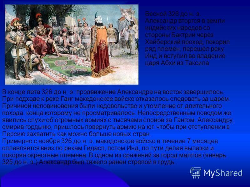 Весной 326 до н. э. Александр вторгся в земли индийских народов со стороны Бактрии через Хайберский проход, покорил ряд племён, перешёл реку Инд и вступил во владение царя Абхи из Таксила В конце лета 326 до н. э. продвижение Александра на восток зав