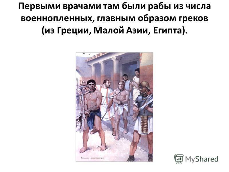Первыми врачами там были рабы из числа военнопленных, главным образом греков (из Греции, Малой Азии, Египта).