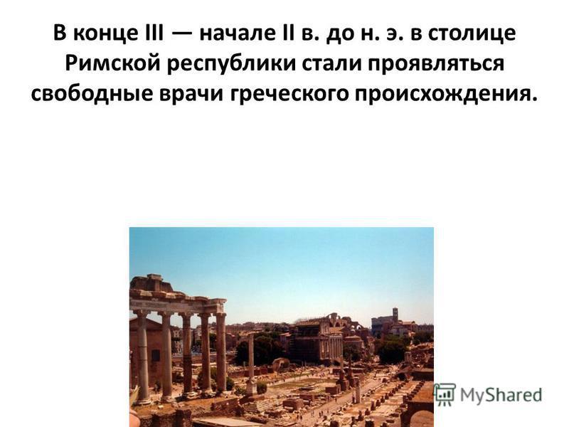 В конце III начале II в. до н. э. в столице Римской республики стали проявляться свободные врачи греческого происхождения.