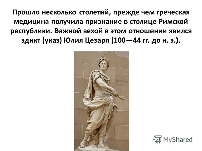 Прошло несколько столетий, прежде чем греческая медицина получила признание в столице Римской республики. Важной вехой в этом отношении явился эдикт (указ) Юлия Цезаря (10044 гг. до н. э.).
