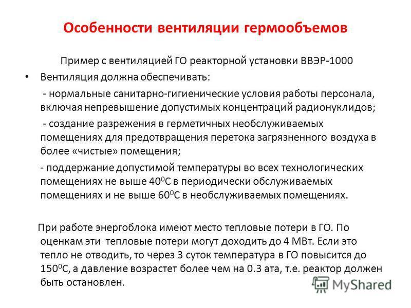 Особенности вентиляции гермообъемов Пример с вентиляцией ГО реакторной установки ВВЭР-1000 Вентиляция должна обеспечивать: - нормальные санитарно-гигиенические условия работы персонала, включая превышение допустимых концентраций радионуклидов; - созд