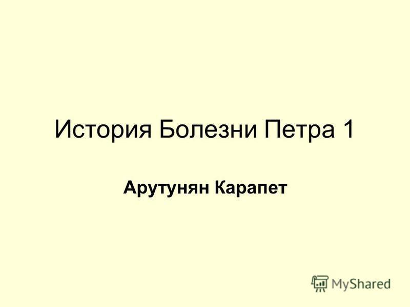 История Болезни Петра 1 Арутунян Карапет