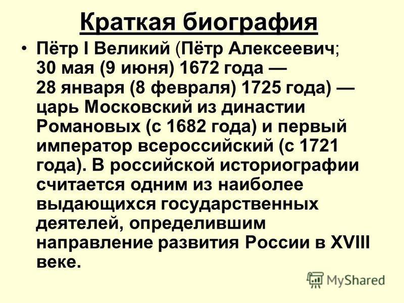 Краткая биография Пётр I Великий (Пётр Алексеевич; 30 мая (9 июня) 1672 года 28 января (8 февраля) 1725 года) царь Московский из династии Романовых (с 1682 года) и первый император всероссийский (с 1721 года). В российской историографии считается одн