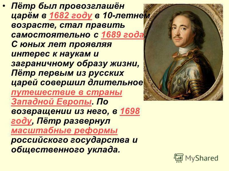 Пётр был провозглашён царём в 1682 году в 10-летнем возрасте, стал править самостоятельно с 1689 года. С юных лет проявляя интерес к наукам и заграничному образу жизни, Пётр первым из русских царей совершил длительное путешествие в страны Западной Ев